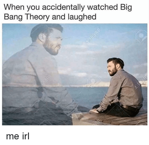 Big Bang Theory: When you accidentally watched Big  Bang Theory and laughed me irl