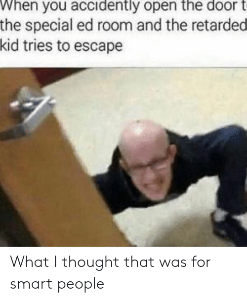 Thought, Smart, and Open: When you accidently open the door t  the special ed room and the retarded  kid tries to escape What I thought that was for smart people