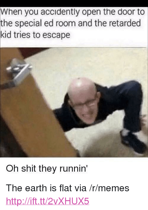 "special ed: When you accidently open the door to  special ed room and the retarded  tries to escape  the  kid  Oh shit they runnin <p>The earth is flat via /r/memes <a href=""http://ift.tt/2vXHUX5"">http://ift.tt/2vXHUX5</a></p>"