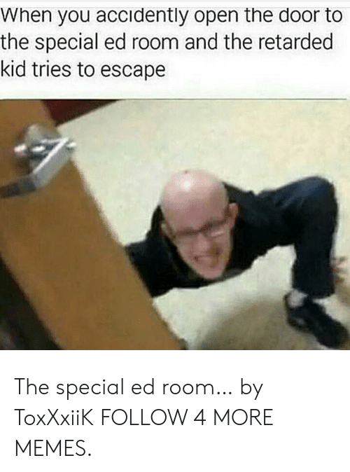 special ed: When you accidently open the door to  the special ed room and the retarded  kid tries to escape The special ed room… by ToxXxiiK FOLLOW 4 MORE MEMES.