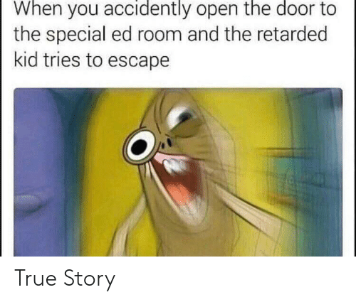 True, True Story, and Open: When you accidently open the door to  the special ed room and the retarded  kid tries to escape True Story
