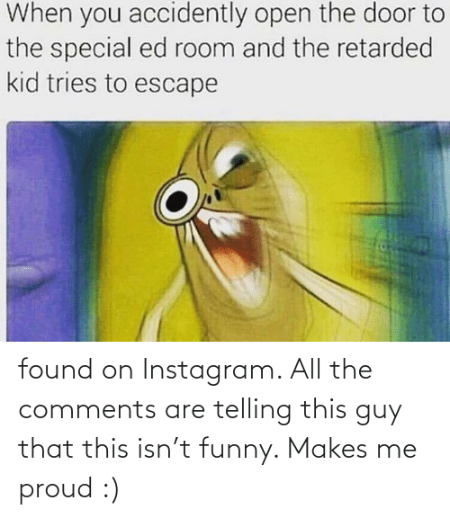 Retarded Kid: When you accidently open the door to  the special ed room and the retarded  kid tries to escape found on Instagram. All the comments are telling this guy that this isn't funny. Makes me proud :)