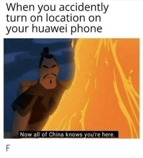 accidently: When you accidently  turn on location on  your huawei phone  Now all of China knows you're here. F