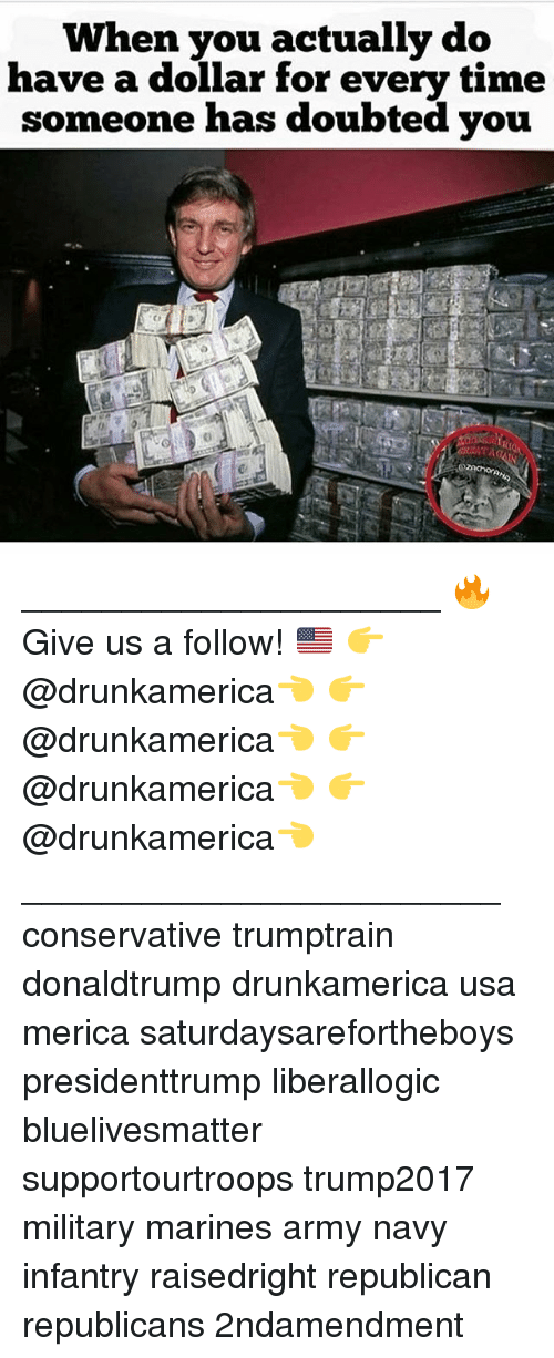 Memes, Army, and Marines: When you actually do  have a dollar for every time  someone has doubted you _____________________ 🔥Give us a follow! 🇺🇸 👉@drunkamerica👈 👉@drunkamerica👈 👉@drunkamerica👈 👉@drunkamerica👈 ________________________ conservative trumptrain donaldtrump drunkamerica usa merica saturdaysarefortheboys presidenttrump liberallogic bluelivesmatter supportourtroops trump2017 military marines army navy infantry raisedright republican republicans 2ndamendment