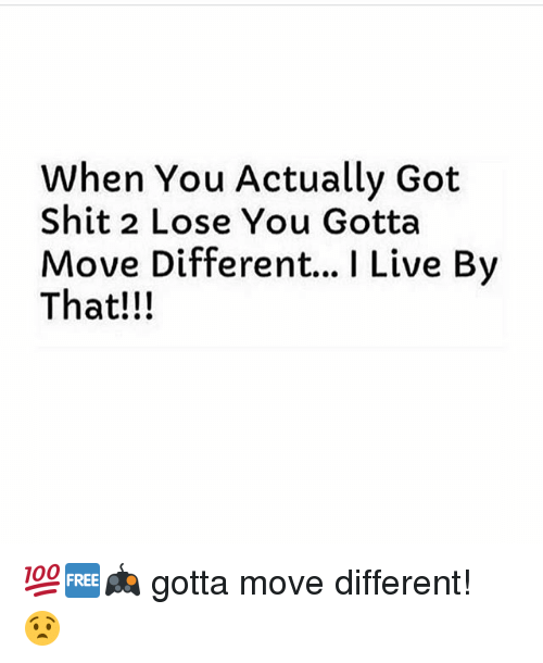 Memes, Live, and 🤖: When You Actually Got  Shit 2 Lose You Gotta  Move Different... I Live By  That!!! 💯🆓🎮 gotta move different! 😧