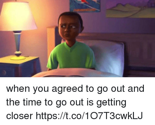 Time, Girl Memes, and Closer: when you agreed to go out and the time to go out is getting closer https://t.co/1O7T3cwkLJ