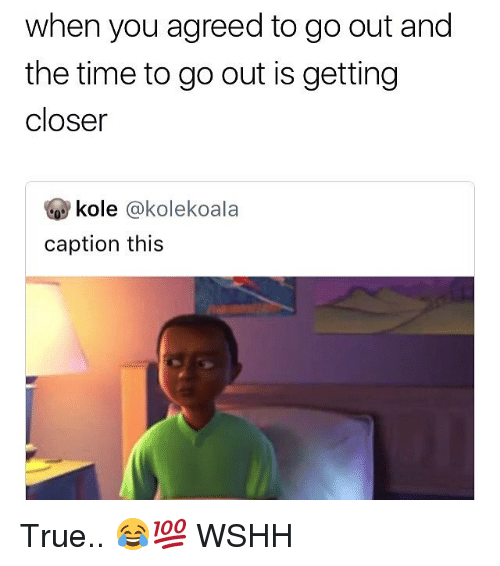Memes, True, and Wshh: when you agreed to go out and  the time to go out is getting  closer  kole @kolekoala  caption this True.. 😂💯 WSHH