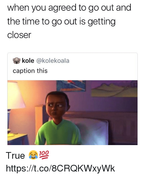 True, Time, and Closer: when you agreed to go out and  the time to go out is getting  closer  市kole @kolekoa la  caption this True 😂💯 https://t.co/8CRQKWxyWk