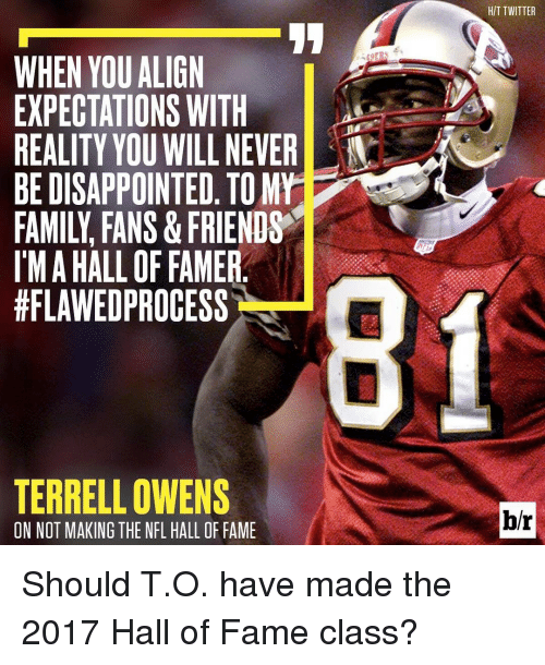 terrell owens: WHEN YOU ALIGN  EXPECTATIONS WITH  REALITY YOU WILLNEVERD  BE DISAPPOINTED. TOMrT  IMAHALL OF FAMER  #FLAWEDPROCESS  TERRELL OWENS  ON NOT MAKING THE NFL HALL OF FAME  HIT TWITTER  br Should T.O. have made the 2017 Hall of Fame class?