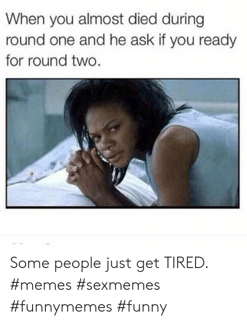 Almost Died: When you almost died during  round one and he ask if you ready  for round two. Some people just get TIRED. #memes #sexmemes #funnymemes #funny