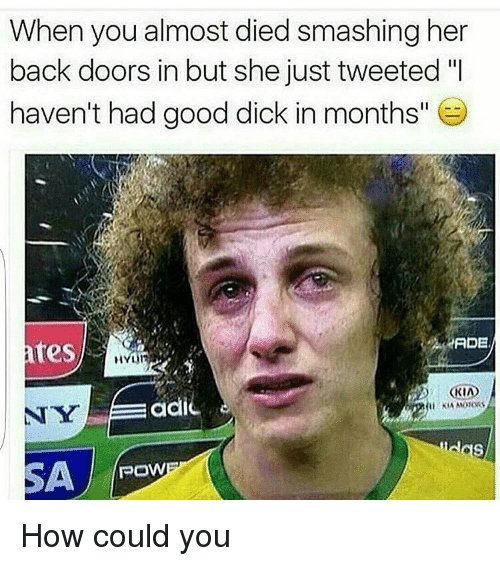 """Dicks, Memes, and Smashing: When you almost died smashing her  back doors in but she just tweeted """"I  haven't had good dick in months""""  ADE  res  NYEiEadic  POWER How could you"""