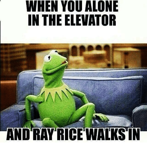 ray rice: WHEN YOU ALONE  IN THE ELEVATOR  AND RAY RICE WALKS IN