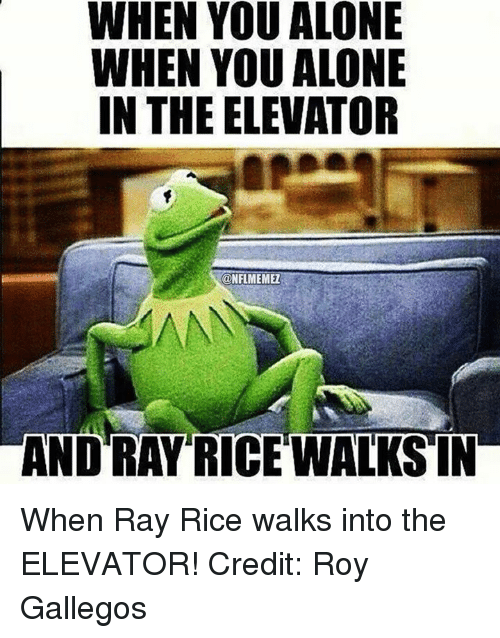 ray rice: WHEN YOU ALONE  WHEN YOU ALONE  IN THE ELEVATOR  CONFLMEMEZ  AND RAY RICE WALKS IN When Ray Rice walks into the ELEVATOR! Credit: Roy Gallegos