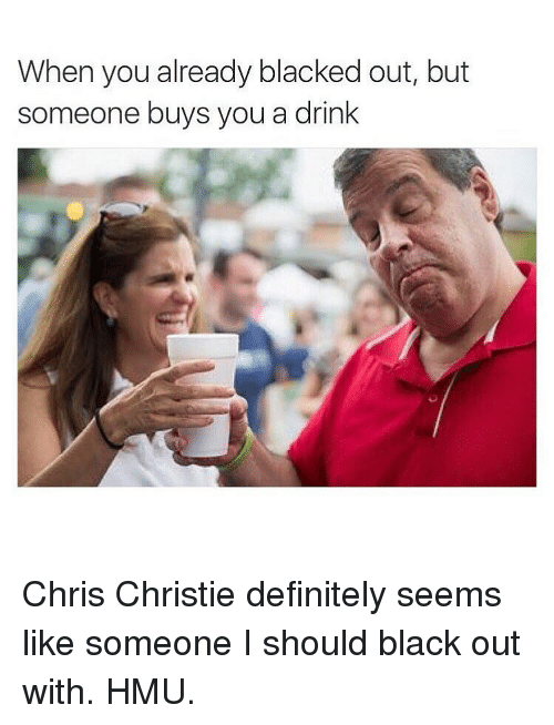 Definitely, Drinking, and Chris Christie: When you already blacked out, but  someone buys you a drink Chris Christie definitely seems like someone I should black out with. HMU.
