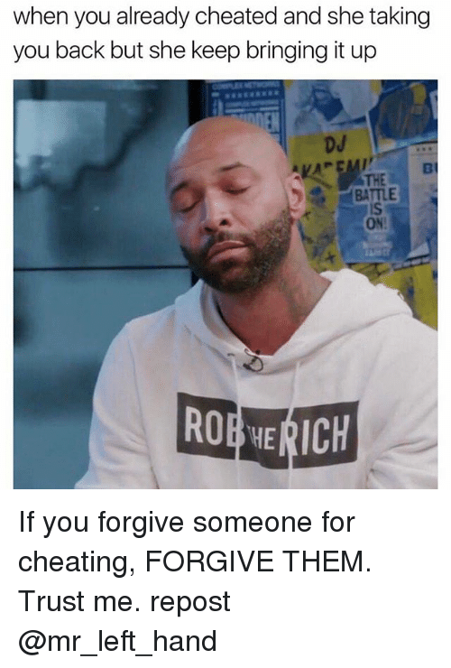 Cheating, Dank Memes, and Back: when you already cheated and she taking  you back but she keep bringing it up  ROERHE ICH If you forgive someone for cheating, FORGIVE THEM. Trust me. repost @mr_left_hand
