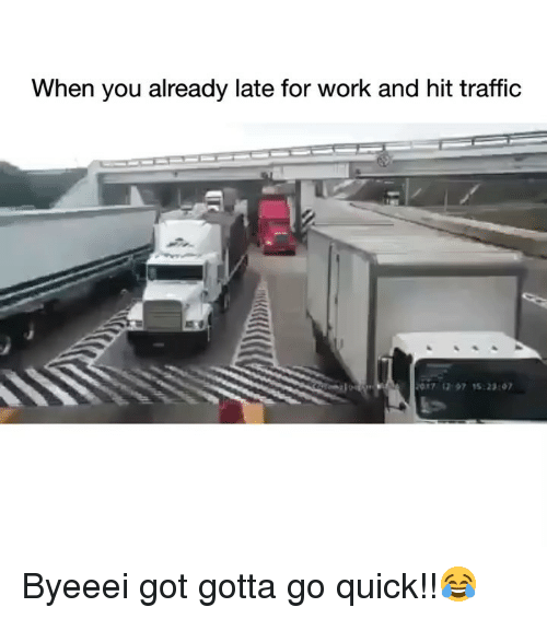 Funny, Traffic, and Work: When you already late for work and hit traffic  07 1297 5:23 0 Byeeei got gotta go quick!!😂