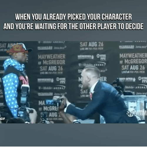 Gif, Mayweather, and Memes: WHEN YOU ALREADY PICKED YOUR CHARACTER  AND YOU'RE WAITING FOR THE OTHER PLAYER TO DECIDE  SAT AUG 26  MAYWEATHERmm  SAT AUG 26  MAYWEATHER  McGREGOR  SAT AUG 26  mm*  MCGREGOR  SAT  AUG  GIF