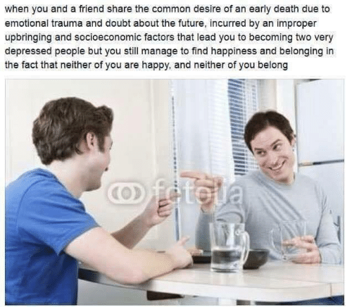 An Early: when you and a friend share the common desire of an early death due to  emotional trauma and doubt about the future, incurred by an improper  upbringing and socioeconomic factors that lead you to becoming two very  depressed people but you still manage to find happiness and belonging in  the fact that neither of you are happy, and neither of you belong  Oftola