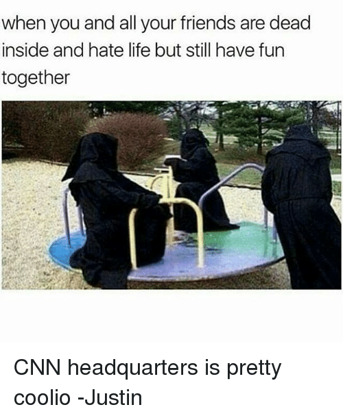 Coolio: when you and all your friends are dead  inside and hate life but still have fun  together CNN headquarters is pretty coolio -Justin