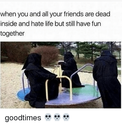 Goodtimes: when you and all your friends are dead  inside and hate life but still have fun  together goodtimes 💀💀💀