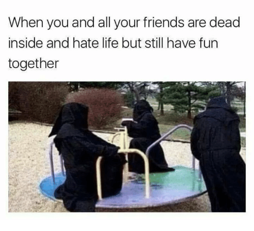 Friends, Life, and Memes: When you and all your friends are dead  inside and hate life but still have fun  together