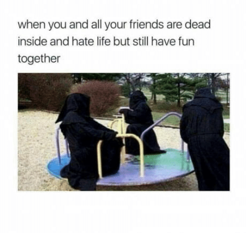 SIZZLE: when you and all your friends are dead  inside and hate life but still have fun  together