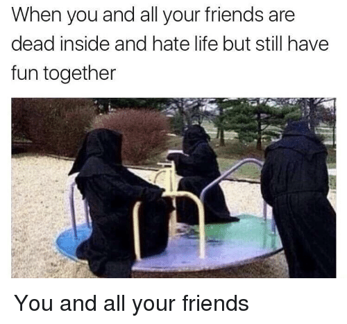 Friends, Life, and All Your Friends: When you and all your friends are  dead inside and hate life but still have  fun together <p>You and all your friends</p>