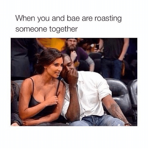 roast: When you and bae are roasting  someone together