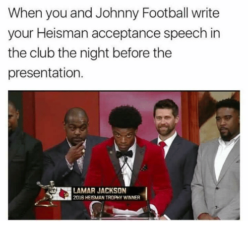 acceptance speech: When you and Johnny Football write  your Heisman acceptance speech in  the club the night before the  presentation.  LAMAR JACKSON  2016 HEISMANTROPHY WINNER