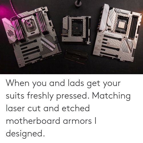 Pressed: When you and lads get your suits freshly pressed. Matching laser cut and etched motherboard armors I designed.