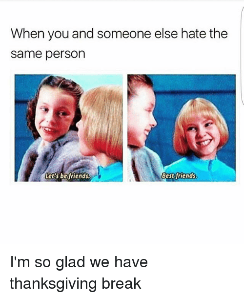 Memes, Thanksgiving, and Break: When you and someone else hate the  same person  Let's befriends.  Bestftiends I'm so glad we have thanksgiving break