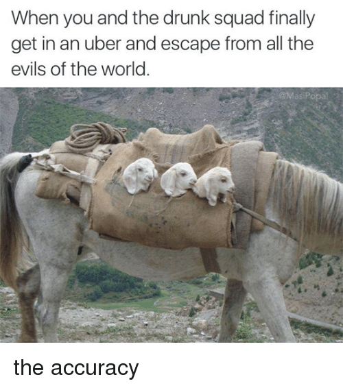 Drunk, Memes, and Squad: When you and the drunk squad finally  get in an uber and escape from all the  evils of the world.  @MasiPopal the accuracy