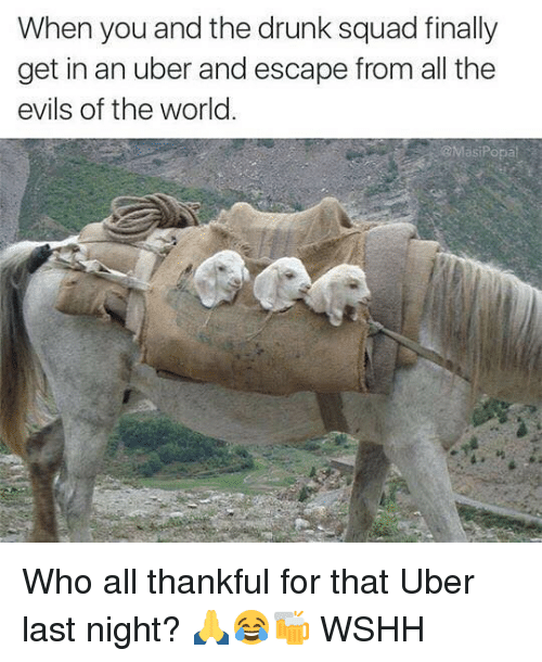Drunk, Memes, and Squad: When you and the drunk squad finally  get in an uber and escape from all the  evils of the world.  @MasiPopa Who all thankful for that Uber last night? 🙏😂🍻 WSHH