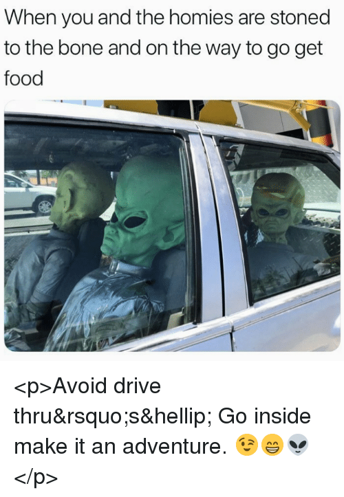 Food, Drive, and Bone: When you and the homies are stoned  to the bone and on the way to go get  food <p>Avoid drive thru's… Go inside make it an adventure. 😉😁👽</p>