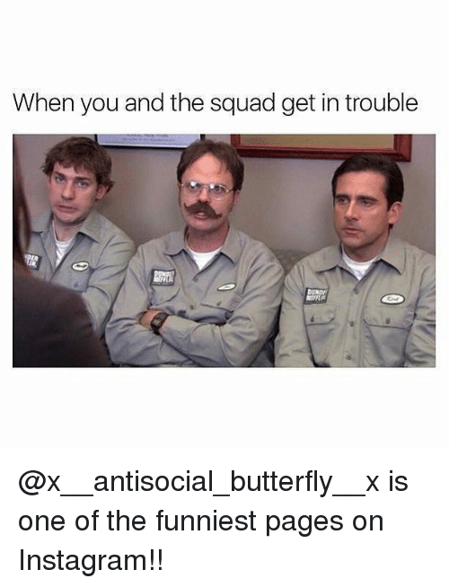 Squade: When you and the squad get in trouble @x__antisocial_butterfly__x is one of the funniest pages on Instagram!!