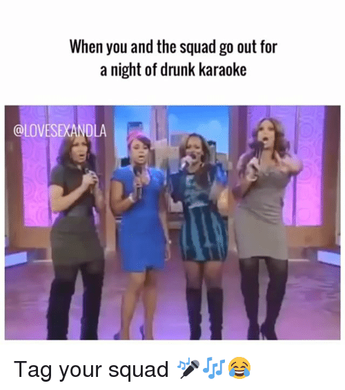 Drunk, Memes, and Squad: When you and the squad go out for  a night of drunk karaoke  @LOVESEXANDLA Tag your squad 🎤🎶😂