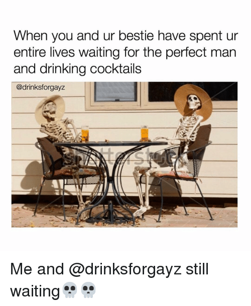 Cocktails: When you and ur bestie have spent ur  entire lives waiting for the perfect man  and drinking cocktails  @drinksforgayz Me and @drinksforgayz still waiting💀💀