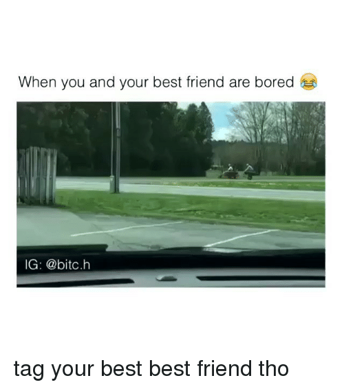 Best Friend, Bored, and Friends: When you and your best friend are bored  IG @bitc.h tag your best best friend tho