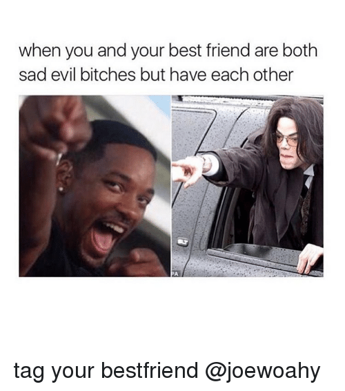 Girl, Bestfriend, and Bestfriends: when you and your best friend are both  sad evil bitches but have each other tag your bestfriend @joewoahy