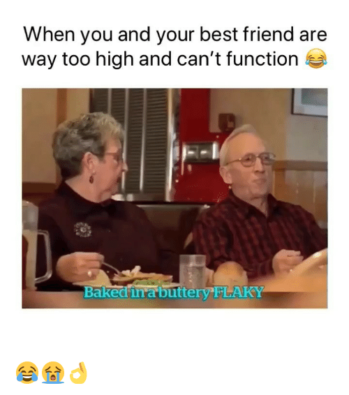 Baked, Best Friend, and Weed: When you and your best friend are  way too high and can't function  Baked inabuttery FLAKY 😂😭👌