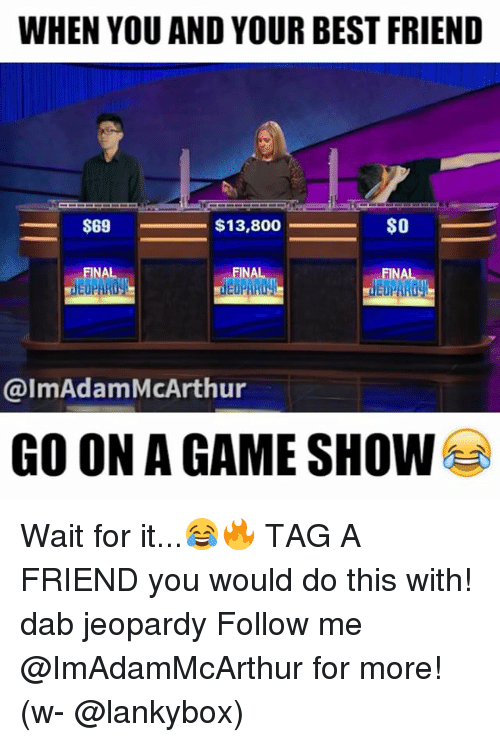 game shows: WHEN YOU AND YOUR BEST FRIEND  S69  $13,800  SO  FINA  NA  FINA  @ImAdamMcArthur  GO ON A GAME SHOW Wait for it...😂🔥 TAG A FRIEND you would do this with! dab jeopardy Follow me @ImAdamMcArthur for more! (w- @lankybox)