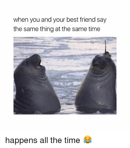 Best Friend, Best, and Time: when you and your best friend say  the same thing at the same time happens all the time 😂