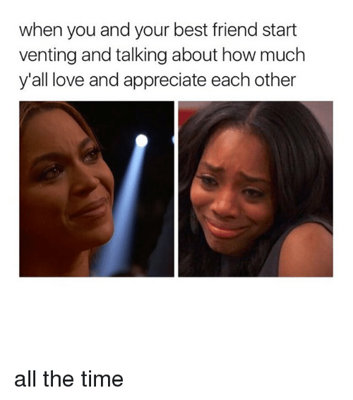 Best Friend, Love, and Memes: when you and your best friend start  venting and talking about how much  y'all love and appreciate each other all the time