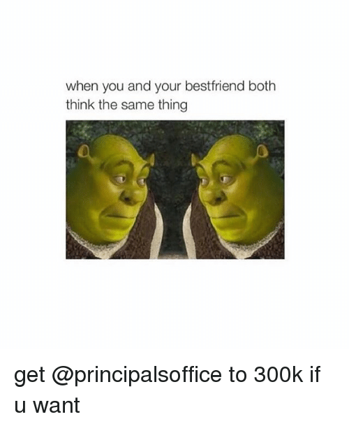 Girl Memes: when you and your bestfriend both  think the same thing get @principalsoffice to 300k if u want