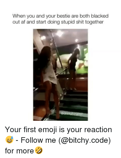 Af, Emoji, and Memes: When you and your bestie are both blacked  out af and start doing stupid shit together Your first emoji is your reaction😅 - Follow me (@bitchy.code) for more🤣