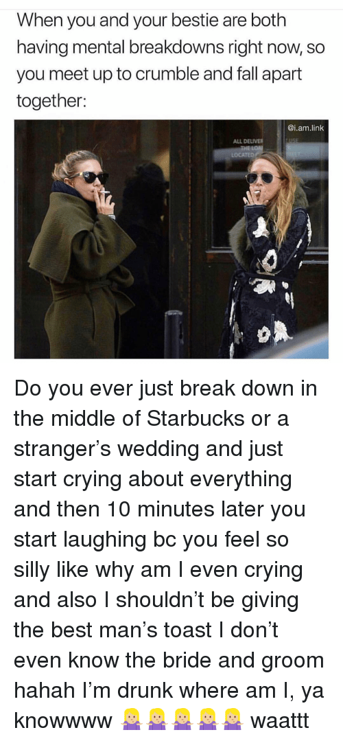 Crying, Drunk, and Fall: When you and your bestie are both  having mental breakdowns right now, so  you meet up to crumble and fall apart  together:  @i.am.link  ALL DELIVER  LOCATED Do you ever just break down in the middle of Starbucks or a stranger's wedding and just start crying about everything and then 10 minutes later you start laughing bc you feel so silly like why am I even crying and also I shouldn't be giving the best man's toast I don't even know the bride and groom hahah I'm drunk where am I, ya knowwww 🤷🏼♀️🤷🏼♀️🤷🏼♀️🤷🏼♀️🤷🏼♀️ waattt