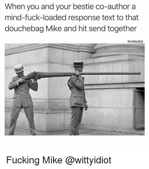 Douchebag, Fucking, and Fuck: When you and your bestie co-author a  mind-fuck-loaded response text to that  douchebag Mike and hit send together  @wittyidiot Fucking Mike @wittyidiot