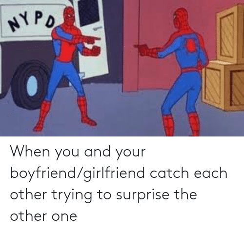 Boyfriend Girlfriend: When you and your boyfriend/girlfriend catch each other trying to surprise the other one