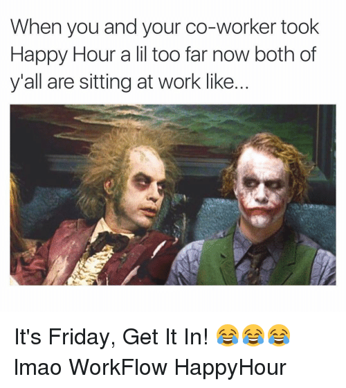 Friday, It's Friday, and Lmao: When you and your co-worker took  Happy Hour a lil too far now both of  y'all are sitting at work like It's Friday, Get It In! 😂😂😂 lmao WorkFlow HappyHour