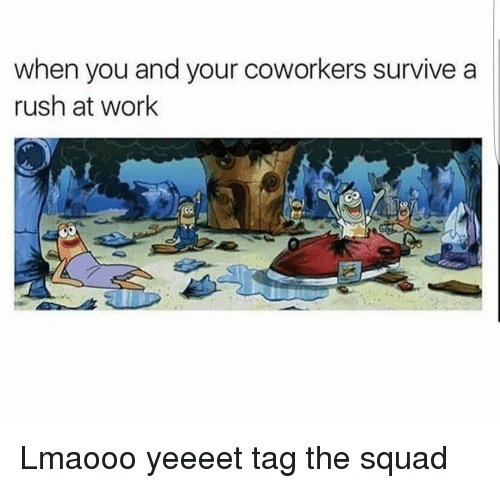 coworking: when you and your coworkers survive a  rush at work Lmaooo yeeeet tag the squad